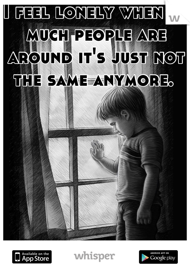 I feel lonely when so much people are around it's just not the same anymore.
