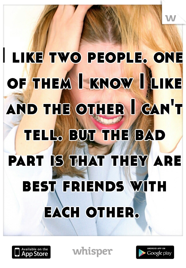 I like two people. one of them I know I like and the other I can't tell. but the bad part is that they are best friends with each other.