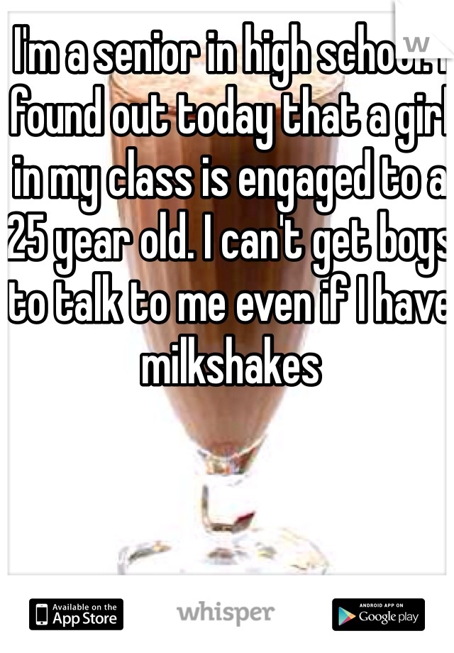 I'm a senior in high school. I found out today that a girl in my class is engaged to a 25 year old. I can't get boys to talk to me even if I have milkshakes
