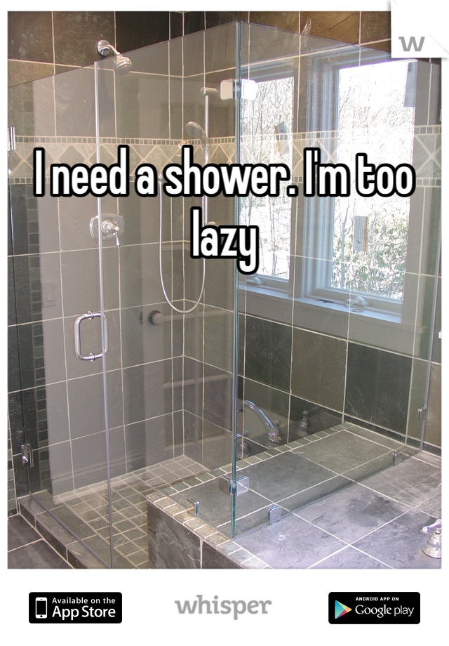 I need a shower. I'm too lazy