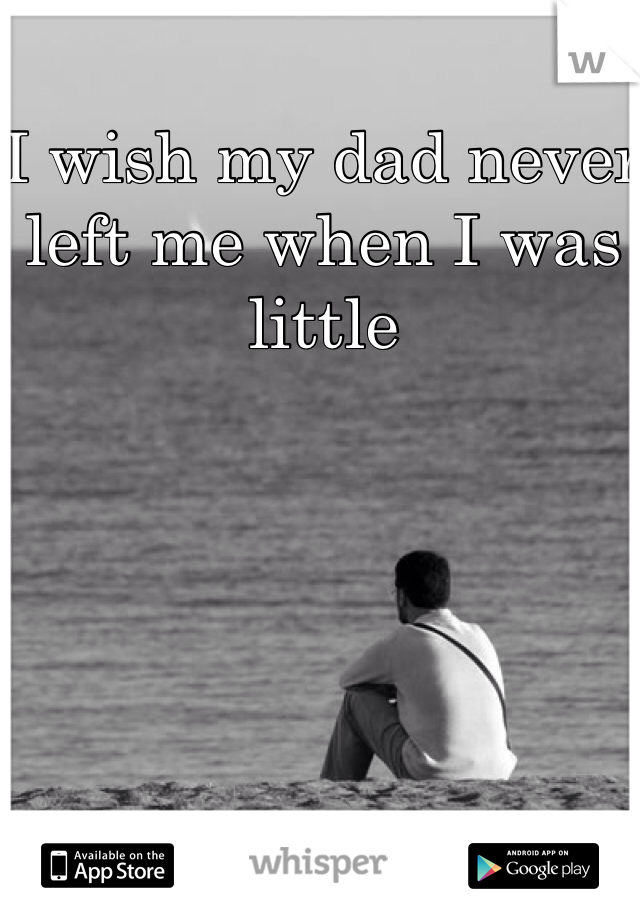 I wish my dad never left me when I was little