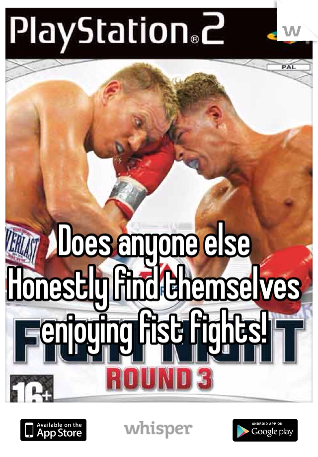 Does anyone else  Honestly find themselves enjoying fist fights!