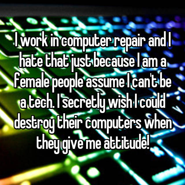 I work in computer repair and I hate that just because I am a female people assume I can't be a tech. I secretly wish I could destroy their computers when they give me attitude!