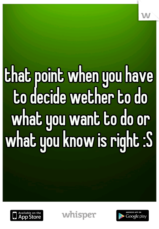 that point when you have to decide wether to do what you want to do or what you know is right :S
