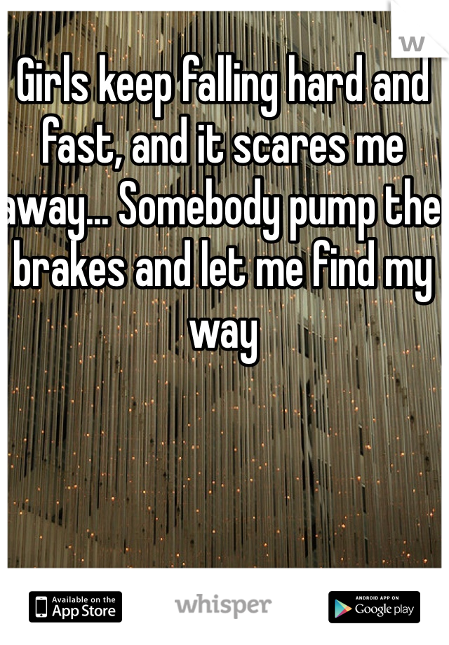 Girls keep falling hard and fast, and it scares me away... Somebody pump the brakes and let me find my way