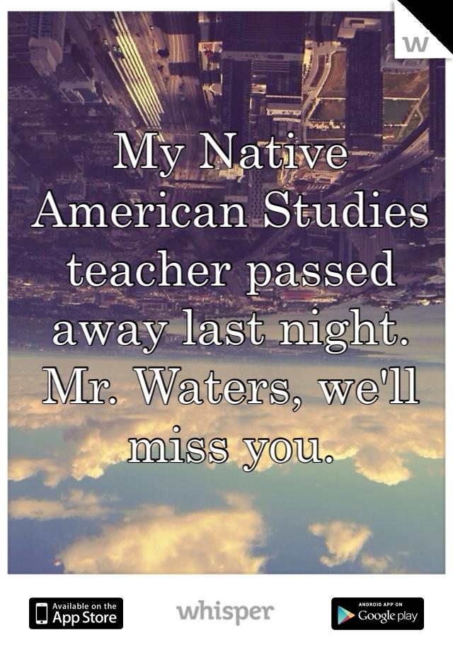 My Native American Studies teacher passed away last night. Mr. Waters, we'll miss you.