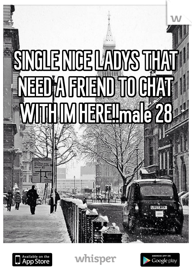 SINGLE NICE LADYS THAT NEED A FRIEND TO CHAT WITH IM HERE!!male 28