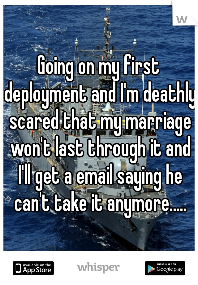 Going on my first deployment and I'm deathly scared that my marriage won't last through it and I'll get a email saying he can't take it anymore.....