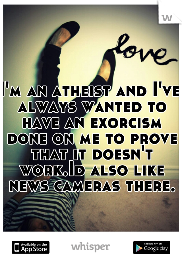 I'm an atheist and I've always wanted to have an exorcism done on me to prove that it doesn't work.Id also like news cameras there.