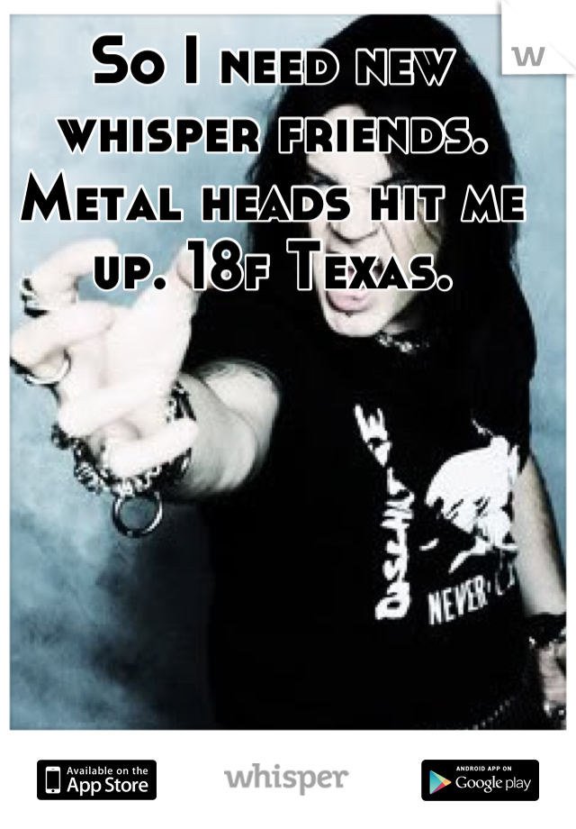 So I need new whisper friends. Metal heads hit me up. 18f Texas.