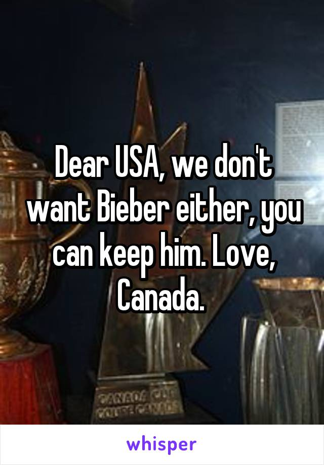 Dear USA, we don't want Bieber either, you can keep him. Love, Canada.