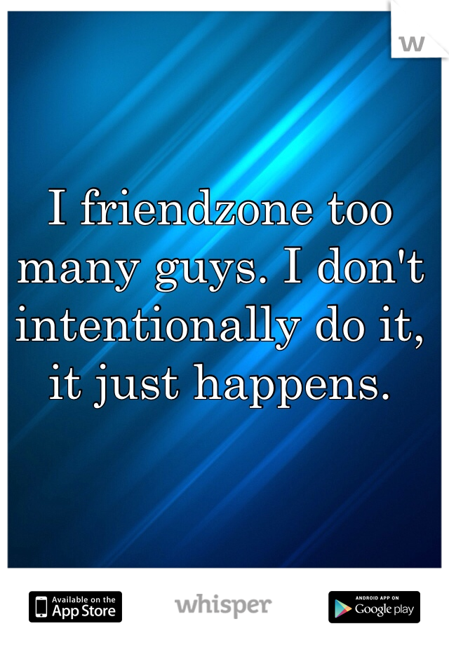I friendzone too many guys. I don't intentionally do it, it just happens.
