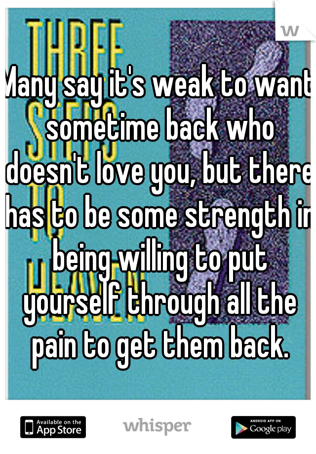 Many say it's weak to want sometime back who doesn't love you, but there has to be some strength in being willing to put yourself through all the pain to get them back.