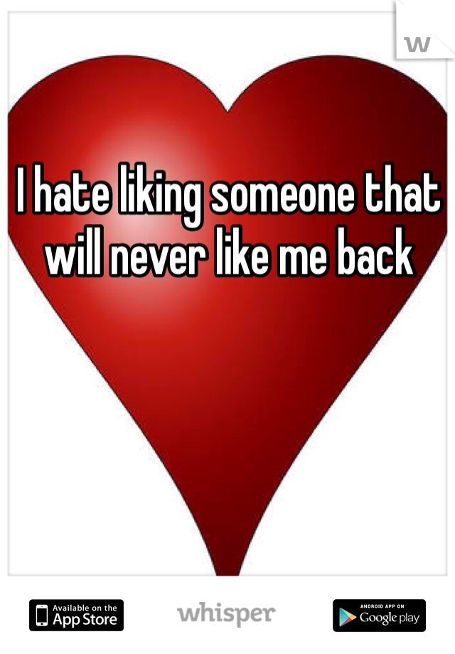 I hate liking someone that will never like me back