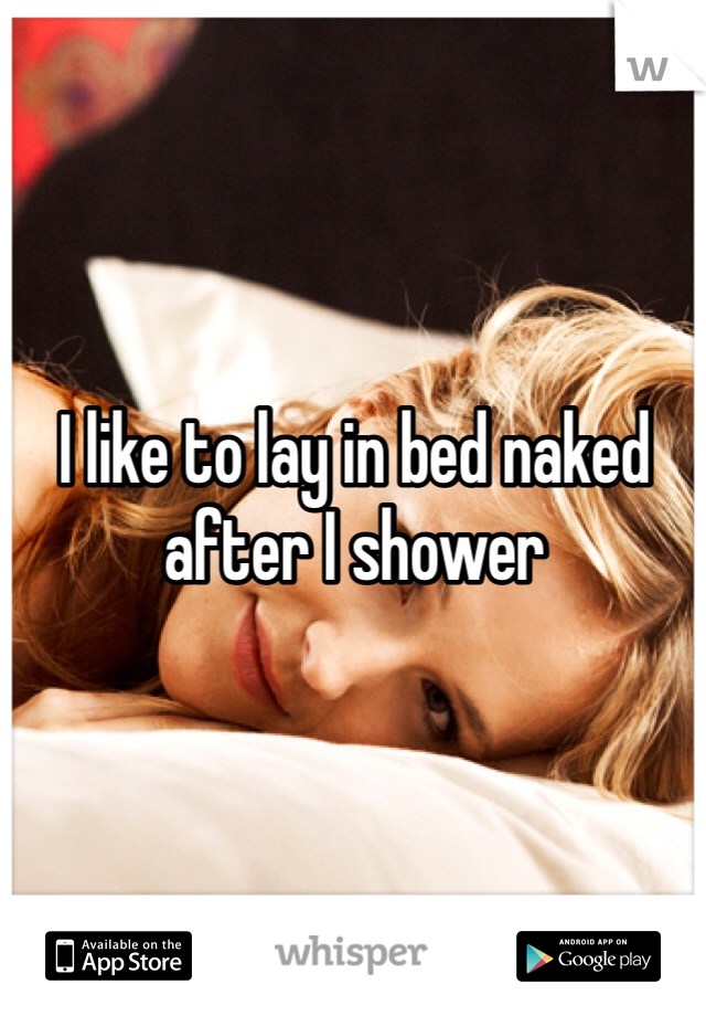 I like to lay in bed naked after I shower