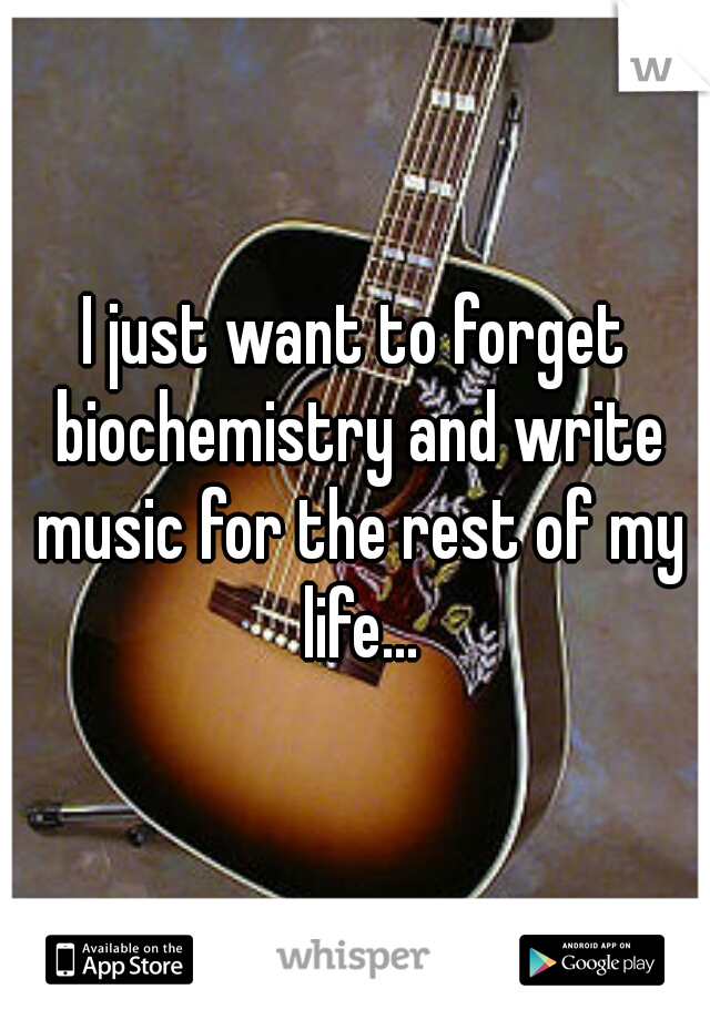 I just want to forget biochemistry and write music for the rest of my life...