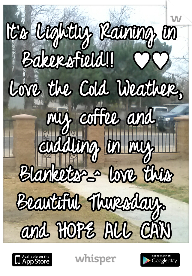 It's Lightly Raining in Bakersfield!!  ♥♥ Love the Cold Weather,  my coffee and cuddling in my Blankets^_^ love this Beautiful Thursday.  and HOPE ALL CAN HAVE A GREAT DAYYY!