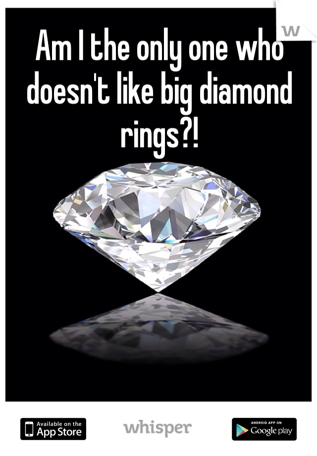 Am I the only one who doesn't like big diamond rings?!