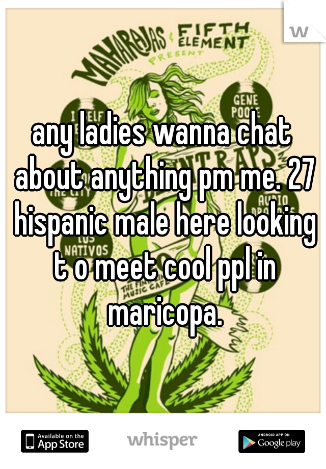 any ladies wanna chat about anything pm me. 27 hispanic male here looking t o meet cool ppl in maricopa.