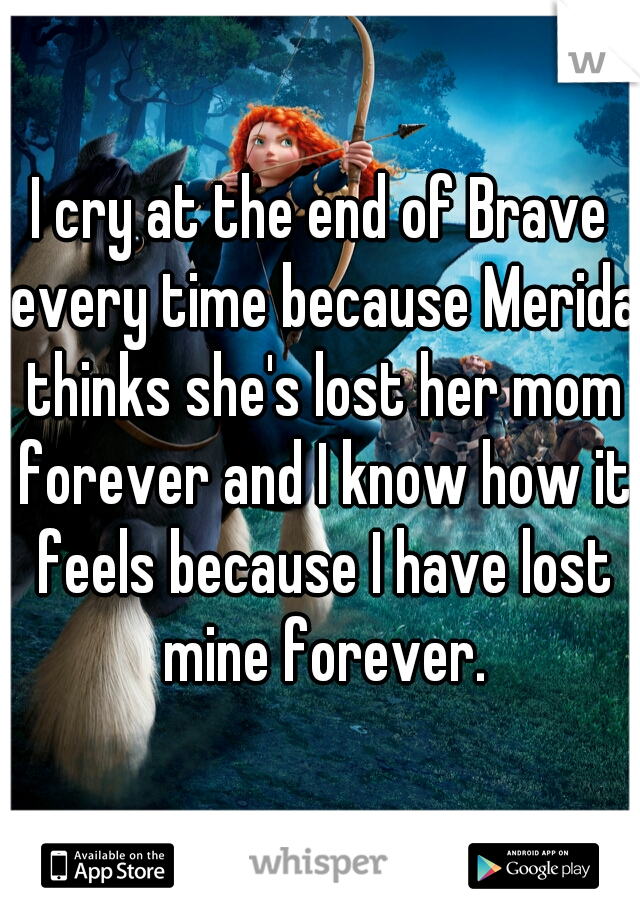 I cry at the end of Brave every time because Merida thinks she's lost her mom forever and I know how it feels because I have lost mine forever.