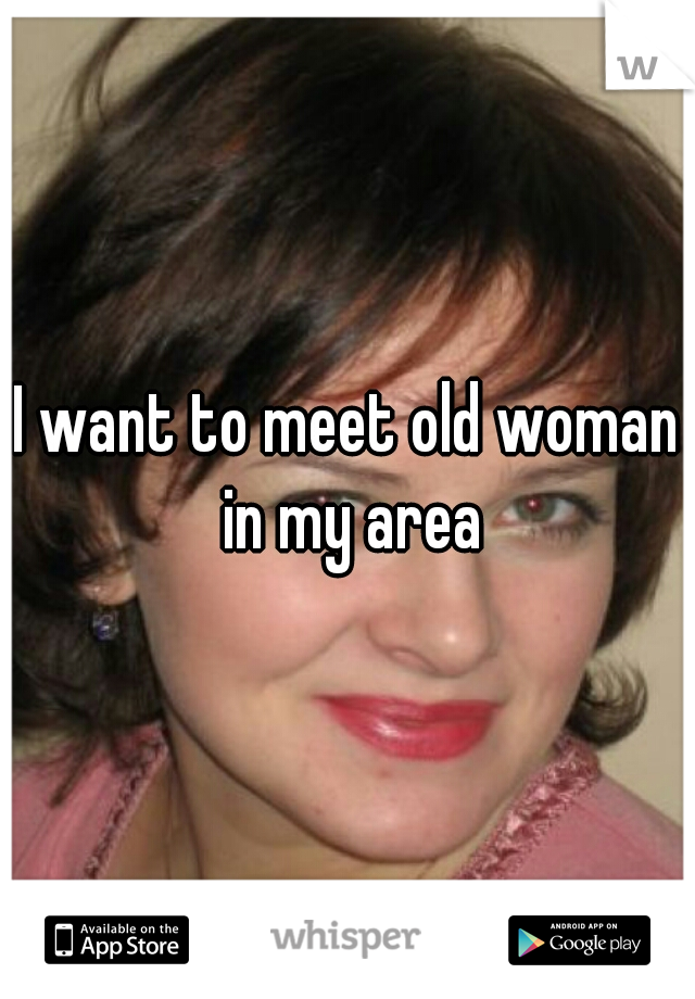 I want to meet old woman in my area