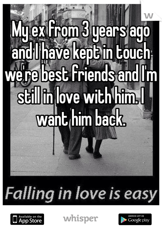 My ex from 3 years ago and I have kept in touch we're best friends and I'm still in love with him. I want him back.