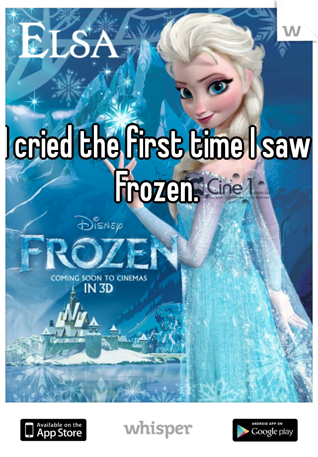 I cried the first time I saw Frozen.