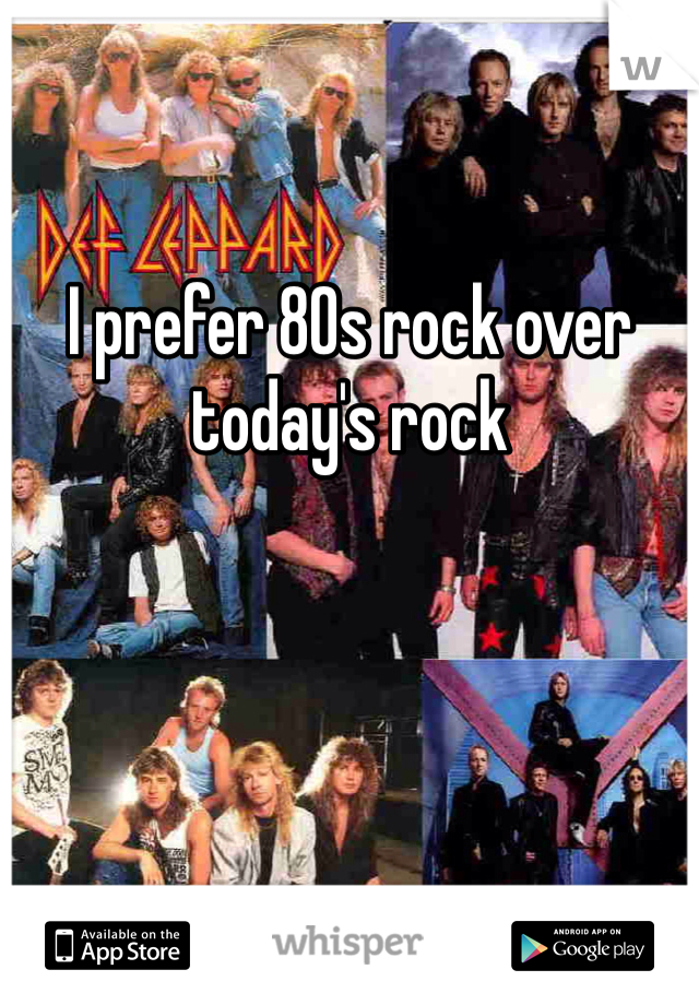 I prefer 80s rock over today's rock