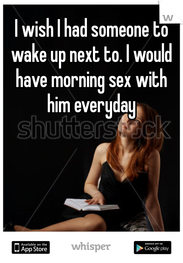I wish I had someone to wake up next to. I would have morning sex with him everyday