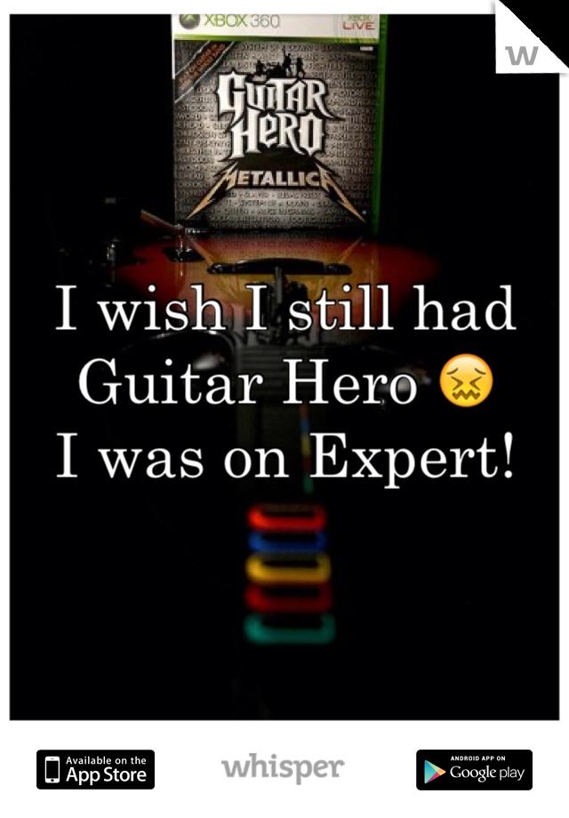 I wish I still had Guitar Hero 😖 I was on Expert!