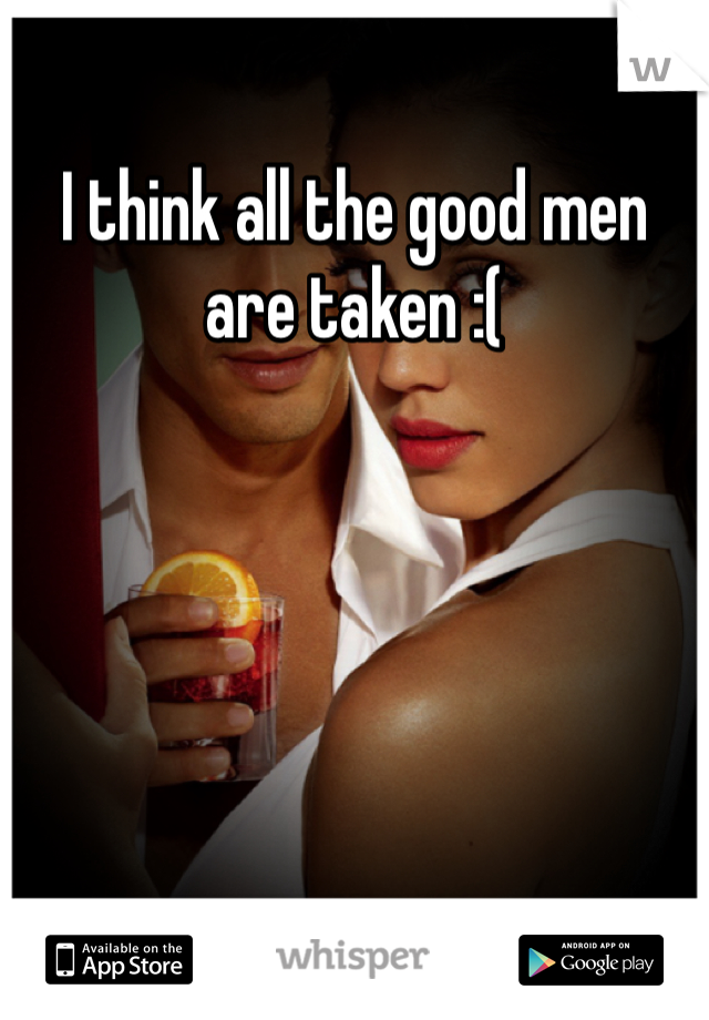 I think all the good men are taken :(