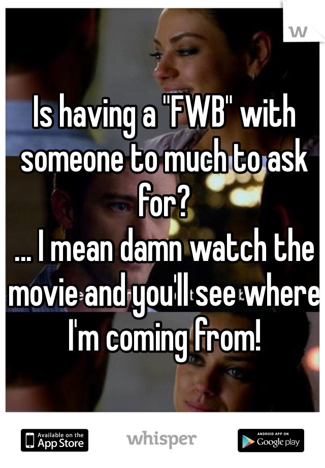 """Is having a """"FWB"""" with someone to much to ask for?  ... I mean damn watch the movie and you'll see where I'm coming from!"""
