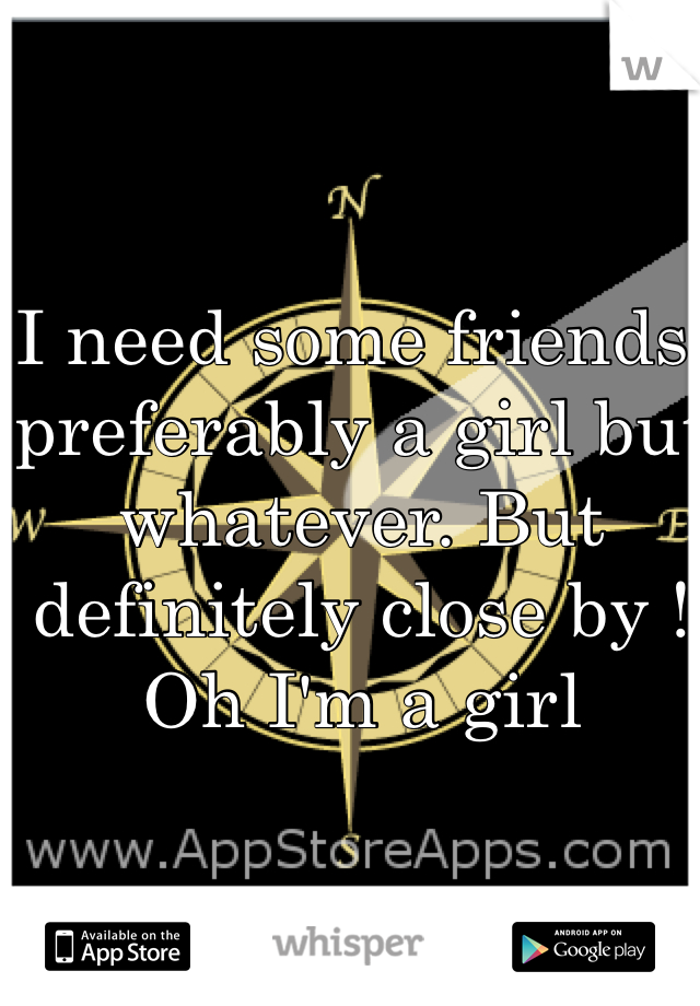 I need some friends, preferably a girl but whatever. But definitely close by ! Oh I'm a girl