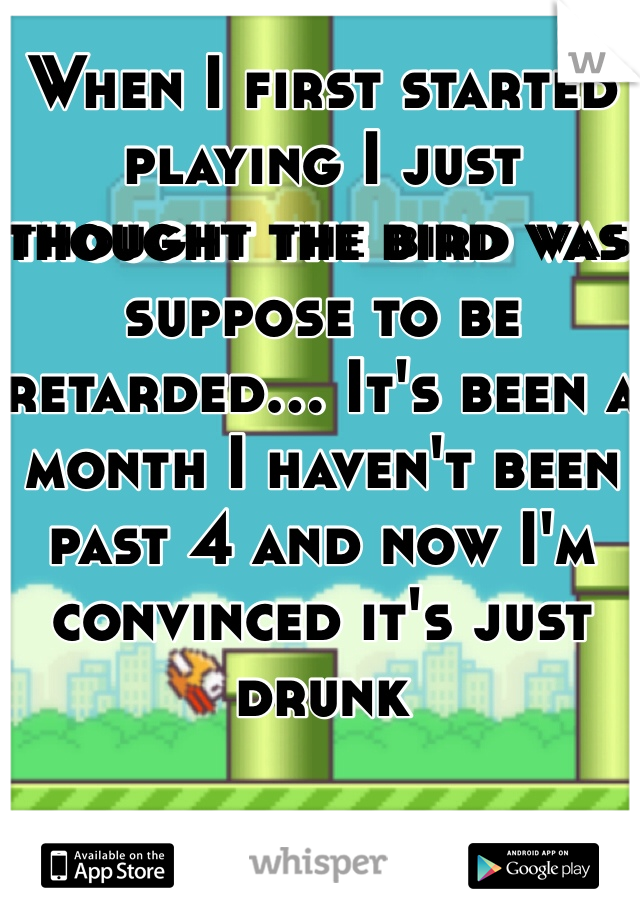 When I first started playing I just thought the bird was suppose to be retarded... It's been a month I haven't been past 4 and now I'm convinced it's just drunk