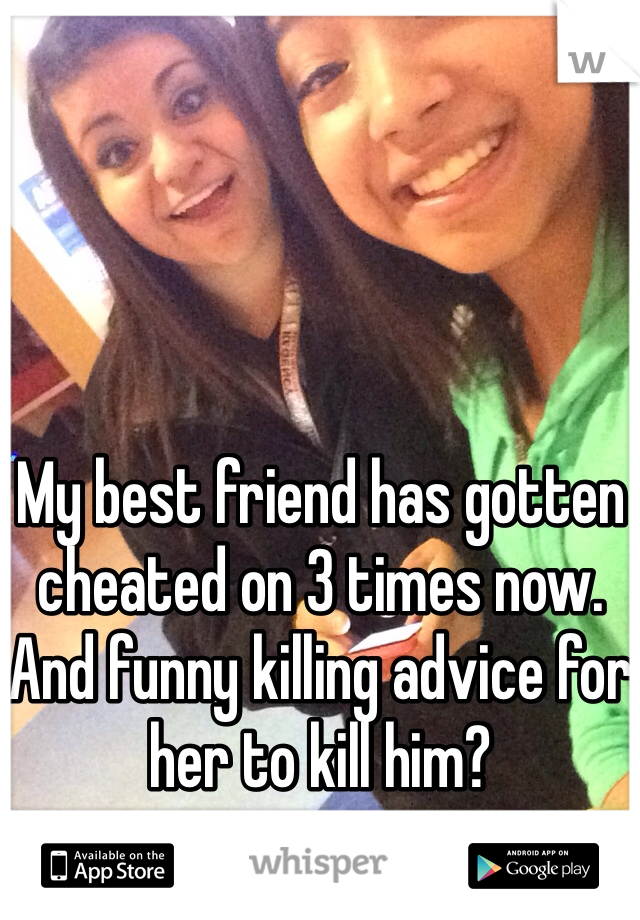 My best friend has gotten cheated on 3 times now.  And funny killing advice for her to kill him?
