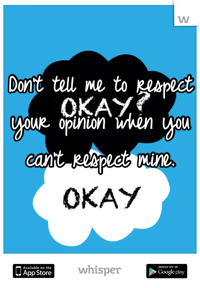Don't tell me to respect your opinion when you can't respect mine.