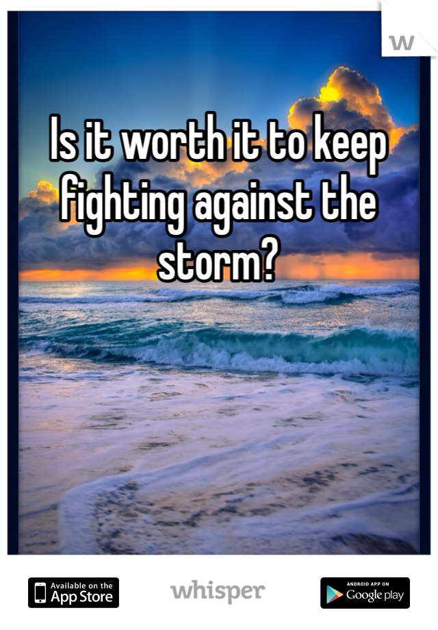 Is it worth it to keep fighting against the storm?