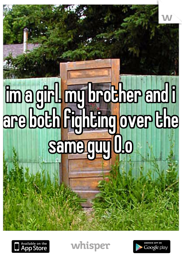 im a girl. my brother and i are both fighting over the same guy O.o