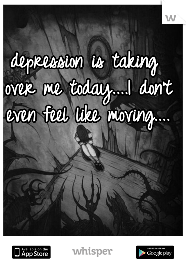 depression is taking over me today....I don't even feel like moving....