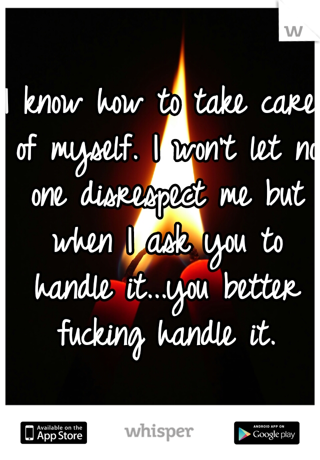 I know how to take care of myself. I won't let no one disrespect me but when I ask you to handle it...you better fucking handle it.