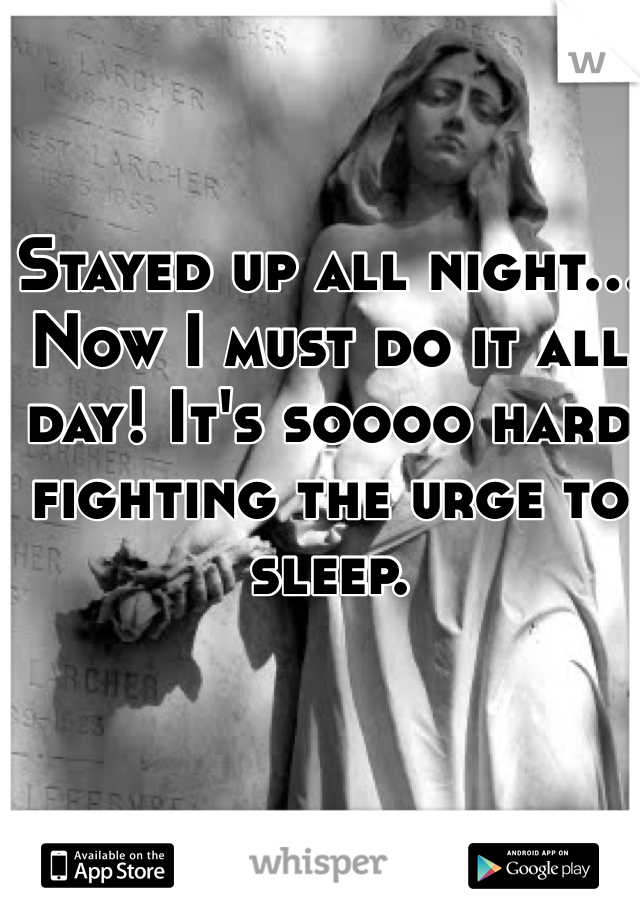 Stayed up all night... Now I must do it all day! It's soooo hard fighting the urge to sleep.