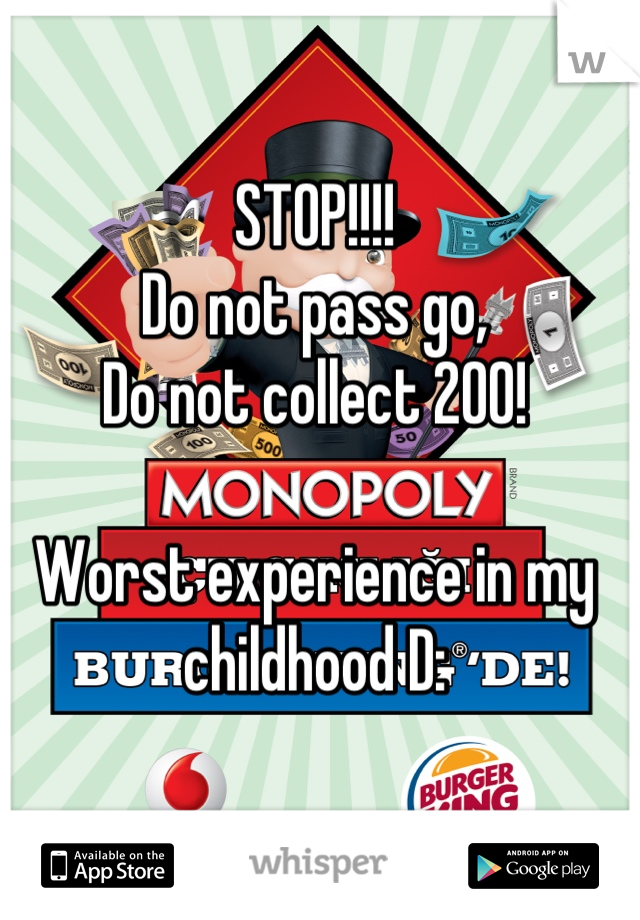 STOP!!!! Do not pass go, Do not collect 200!  Worst experience in my childhood D: