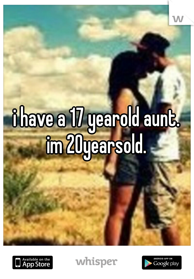 i have a 17 yearold aunt. im 20yearsold.