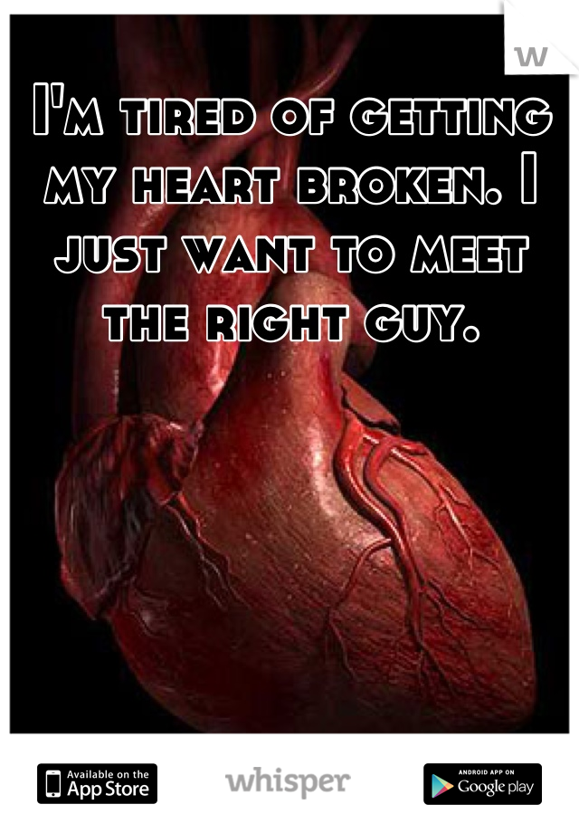 I'm tired of getting my heart broken. I just want to meet the right guy.