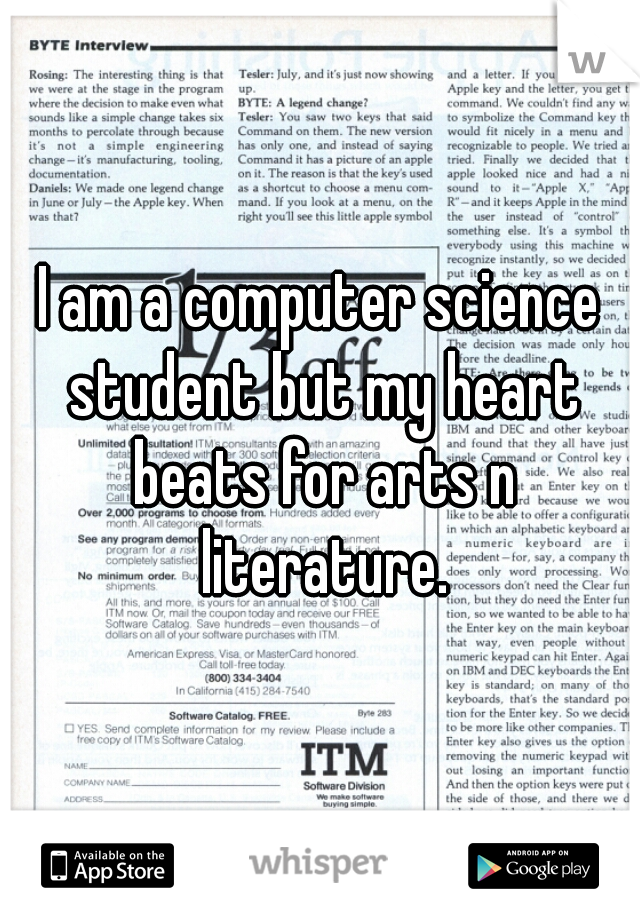 I am a computer science student but my heart beats for arts n literature.
