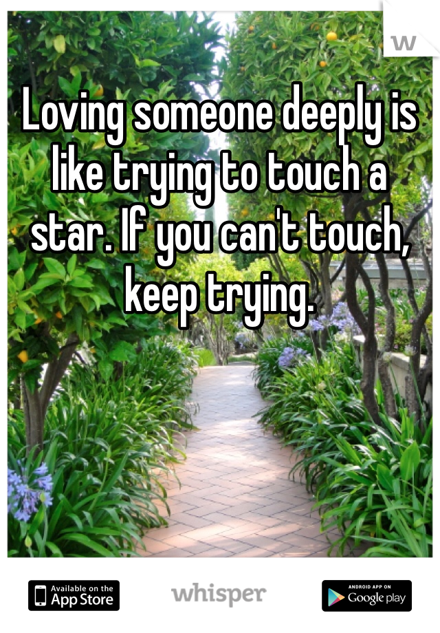 Loving someone deeply is like trying to touch a star. If you can't touch, keep trying.