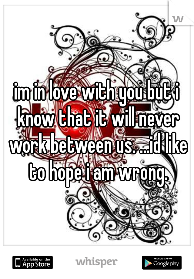 im in love with you but i know that it will never work between us. ...id like to hope i am wrong.