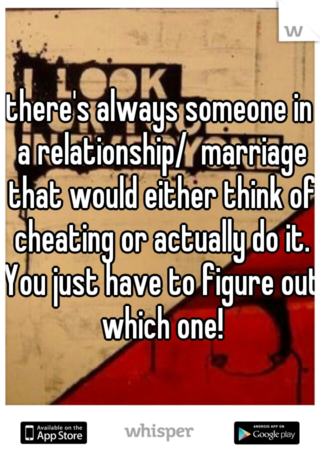 there's always someone in a relationship/  marriage that would either think of cheating or actually do it. You just have to figure out which one!