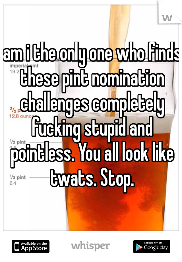 am i the only one who finds these pint nomination challenges completely fucking stupid and pointless. You all look like twats. Stop.