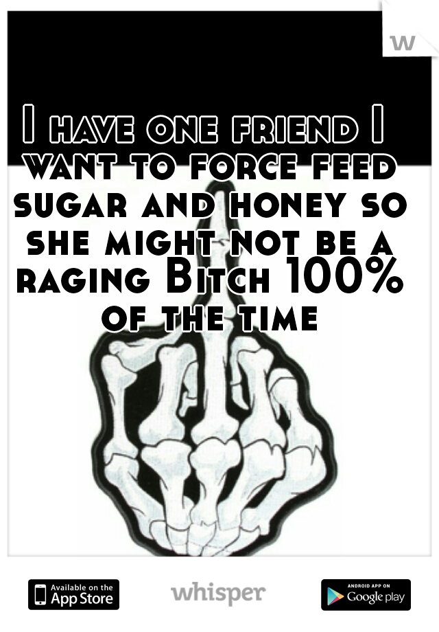 I have one friend I want to force feed sugar and honey so she might not be a raging Bitch 100% of the time